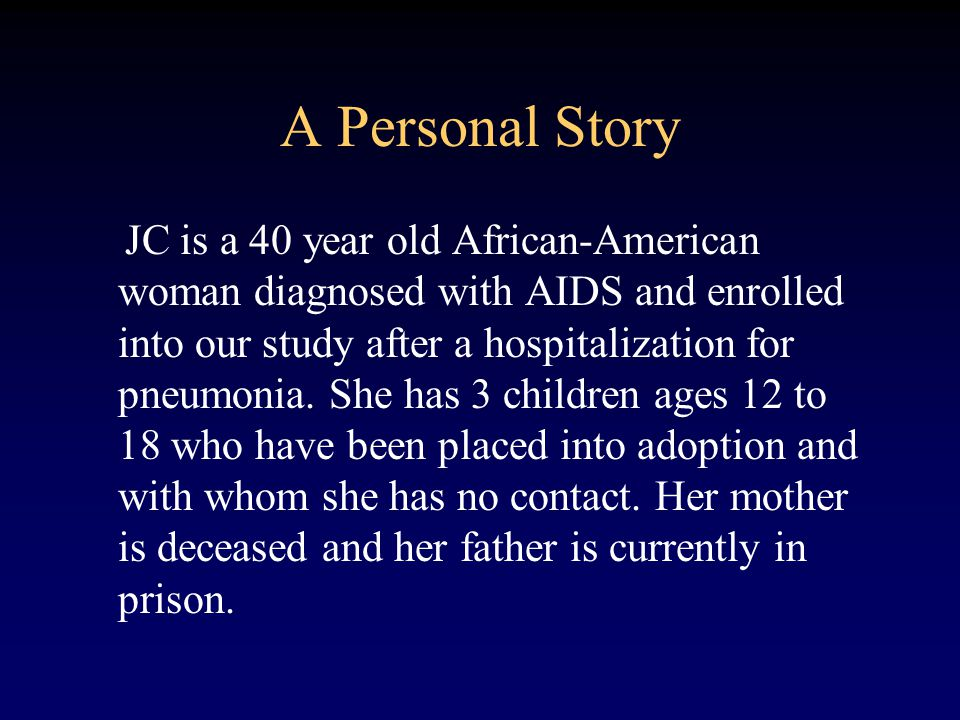 A Personal Story JC is a 40 year old African-American woman diagnosed with AIDS and enrolled into our study after a hospitalization for pneumonia.