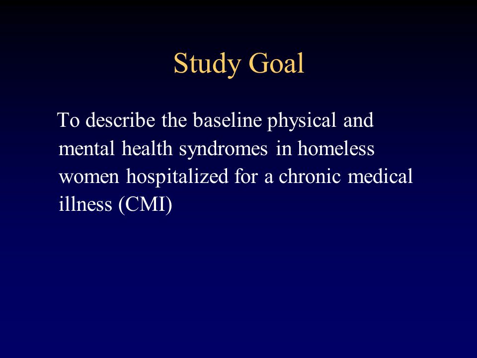 Study Goal To describe the baseline physical and mental health syndromes in homeless women hospitalized for a chronic medical illness (CMI)