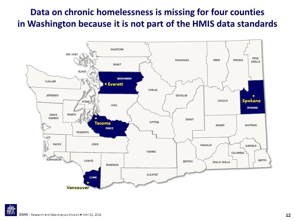 12 DSHS | Research and Data Analysis Division ● MAY 22, 2014 Data on chronic homelessness is missing for four counties in Washington because it is not part of the HMIS data standards THURSTON GRAYS HARBOR MASON JEFFERSON CLALLAM WHATCOM SAN JUAN ISLAND KITSAP SKAGIT SNOHOMISH KING PIERCE LEWISPACIFIC WAHKIAKUM COWITZ CLARK SKAMANIA YAKIMA KLICKITAT KITTITAS CHELAN DOUGLAS OKANOGANFERRYSTEVENS PEND OREILLE GRANT BENTON FRANKLIN WALLA ADAMS LINCOLN SPOKANE WHITMAN GARFIELD COLUMBIA ASOTIN  Everett  Tacoma  Spokane