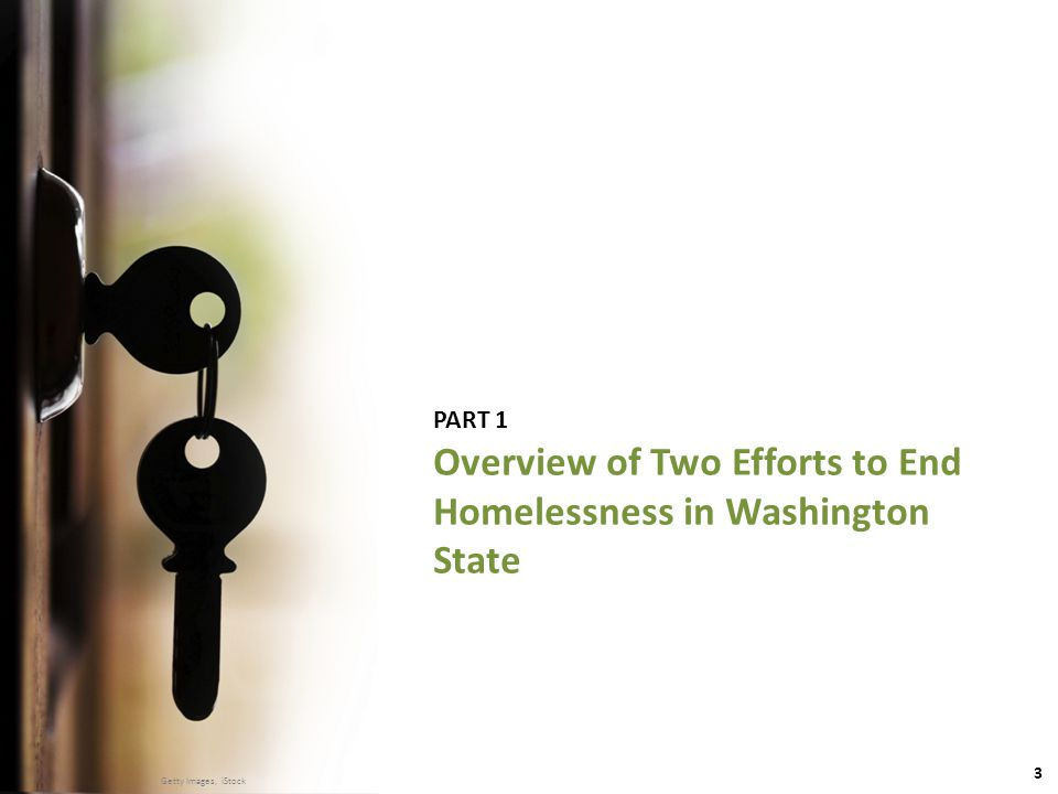 3 DSHS | Research and Data Analysis Division ● MAY 22, 2014 PART 1 Overview of Two Efforts to End Homelessness in Washington State Getty Images, iStock