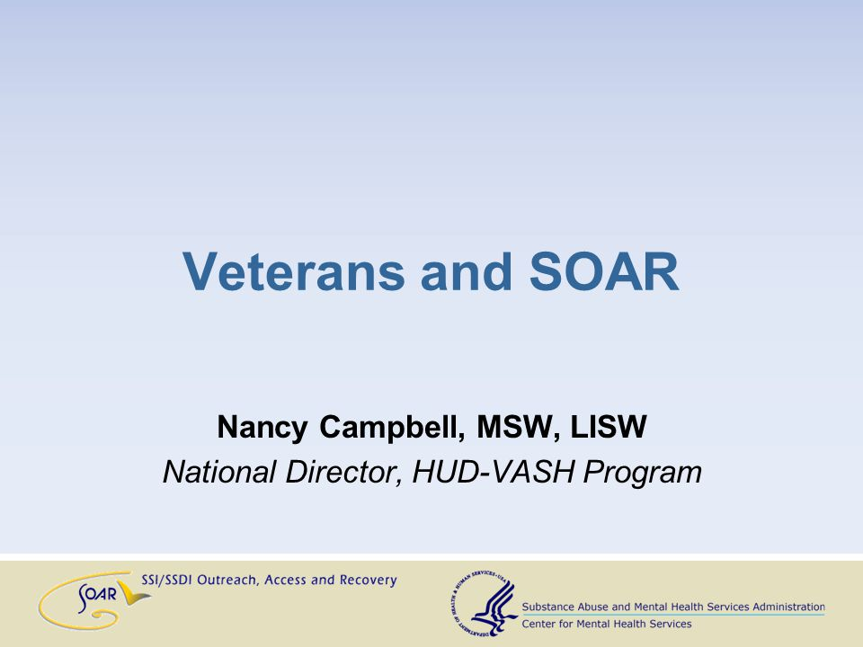 Veterans and SOAR Nancy Campbell, MSW, LISW National Director, HUD-VASH Program