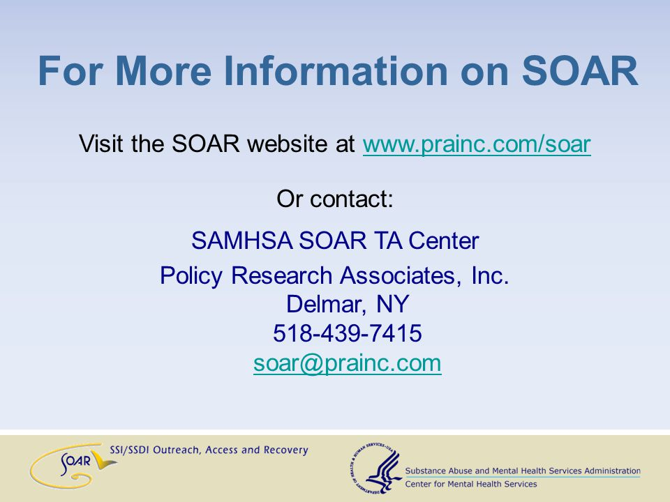 For More Information on SOAR Visit the SOAR website at www.prainc.com/soarwww.prainc.com/soar Or contact: SAMHSA SOAR TA Center Policy Research Associates, Inc.