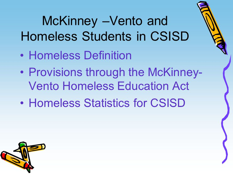 McKinney –Vento and Homeless Students in CSISD Homeless Definition Provisions through the McKinney- Vento Homeless Education Act Homeless Statistics for CSISD
