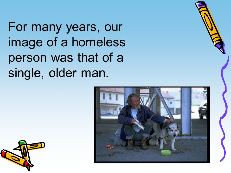 For many years, our image of a homeless person was that of a single, older man.