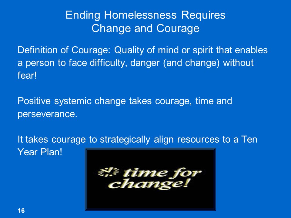 16 Ending Homelessness Requires Change and Courage Definition of Courage: Quality of mind or spirit that enables a person to face difficulty, danger (and change) without fear.