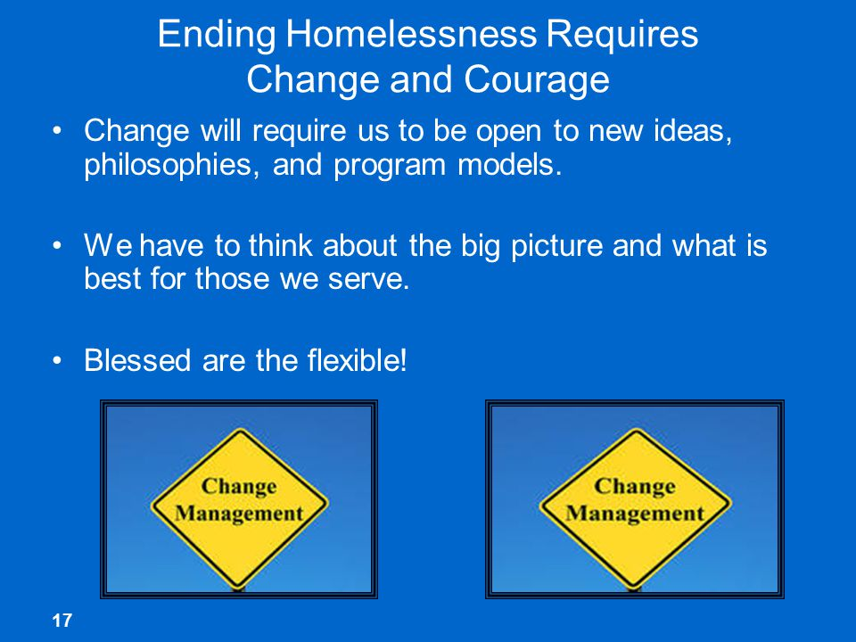 17 Ending Homelessness Requires Change and Courage Change will require us to be open to new ideas, philosophies, and program models.