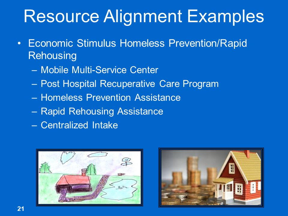 21 Resource Alignment Examples Economic Stimulus Homeless Prevention/Rapid Rehousing –Mobile Multi-Service Center –Post Hospital Recuperative Care Program –Homeless Prevention Assistance –Rapid Rehousing Assistance –Centralized Intake