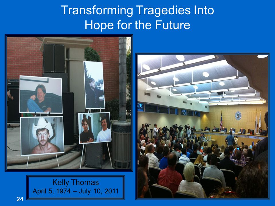 24 Transforming Tragedies Into Hope for the Future Kelly Thomas April 5, 1974 – July 10, 2011