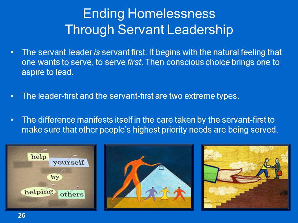 26 Ending Homelessness Through Servant Leadership The servant-leader is servant first.