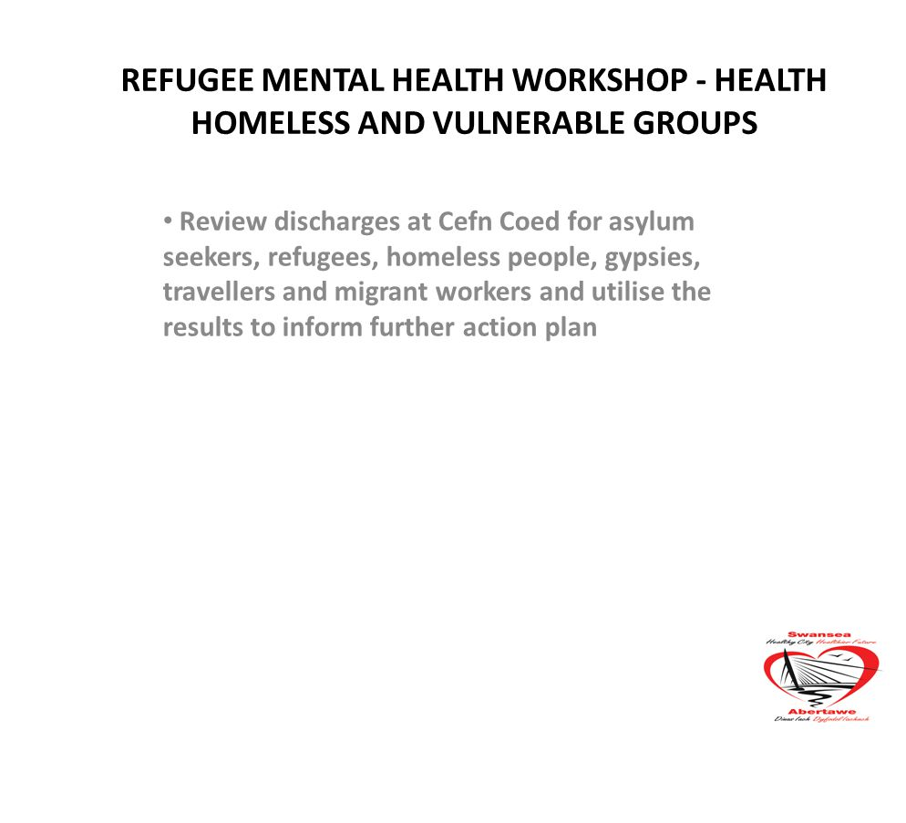 REFUGEE MENTAL HEALTH WORKSHOP - HEALTH HOMELESS AND VULNERABLE GROUPS Review discharges at Cefn Coed for asylum seekers, refugees, homeless people, gypsies, travellers and migrant workers and utilise the results to inform further action plan