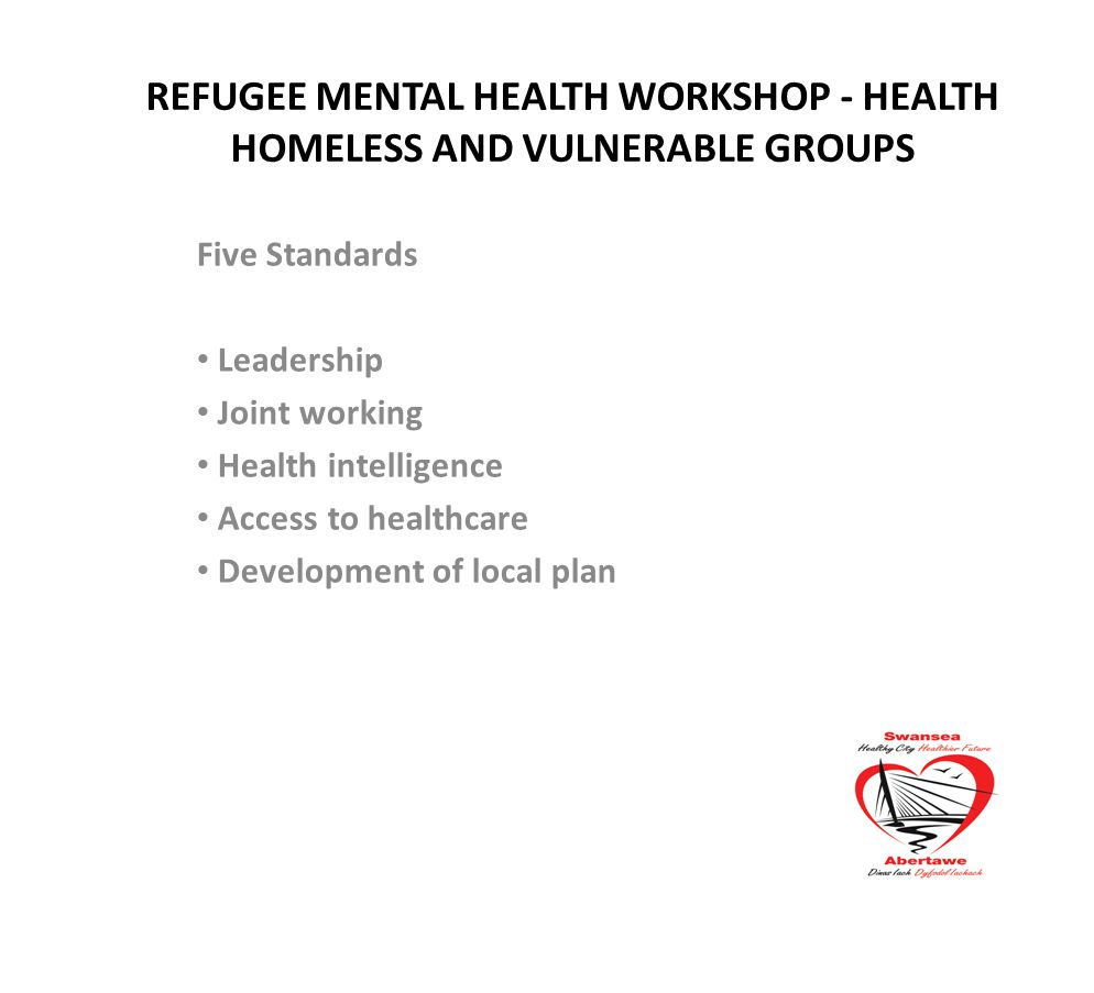 REFUGEE MENTAL HEALTH WORKSHOP - HEALTH HOMELESS AND VULNERABLE GROUPS Five Standards Leadership Joint working Health intelligence Access to healthcare Development of local plan