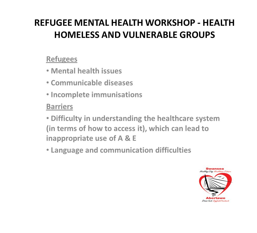 REFUGEE MENTAL HEALTH WORKSHOP - HEALTH HOMELESS AND VULNERABLE GROUPS Refugees Mental health issues Communicable diseases Incomplete immunisations Barriers Difficulty in understanding the healthcare system (in terms of how to access it), which can lead to inappropriate use of A & E Language and communication difficulties