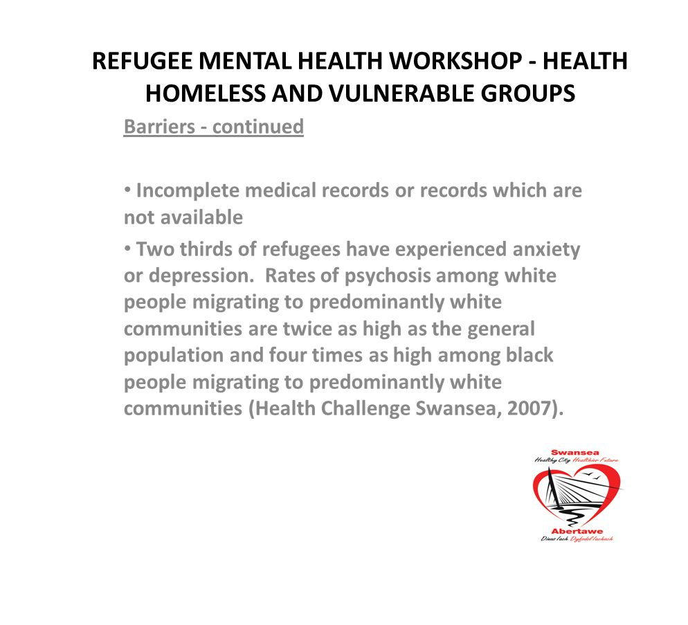 REFUGEE MENTAL HEALTH WORKSHOP - HEALTH HOMELESS AND VULNERABLE GROUPS Barriers - continued Incomplete medical records or records which are not available Two thirds of refugees have experienced anxiety or depression.