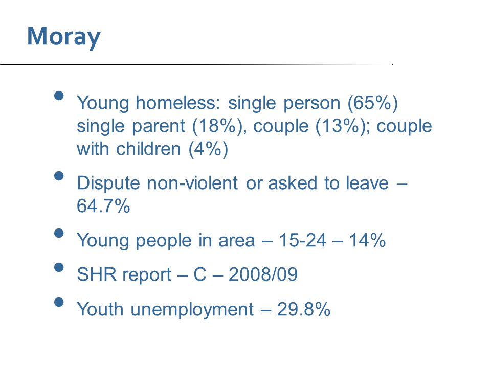 Moray Young homeless: single person (65%) single parent (18%), couple (13%); couple with children (4%) Dispute non-violent or asked to leave – 64.7% Young people in area – 15-24 – 14% SHR report – C – 2008/09 Youth unemployment – 29.8%