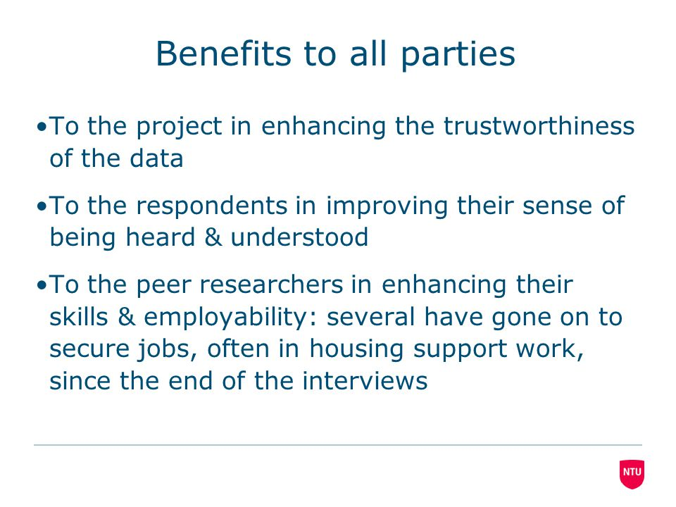 Benefits to all parties To the project in enhancing the trustworthiness of the data To the respondents in improving their sense of being heard & understood To the peer researchers in enhancing their skills & employability: several have gone on to secure jobs, often in housing support work, since the end of the interviews