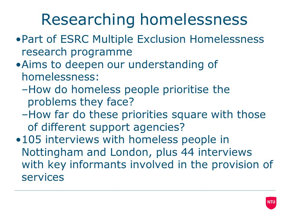 Researching homelessness Part of ESRC Multiple Exclusion Homelessness research programme Aims to deepen our understanding of homelessness: –How do homeless people prioritise the problems they face.