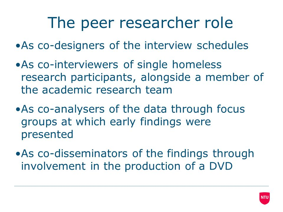 The peer researcher role As co-designers of the interview schedules As co-interviewers of single homeless research participants, alongside a member of the academic research team As co-analysers of the data through focus groups at which early findings were presented As co-disseminators of the findings through involvement in the production of a DVD