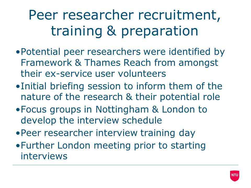 Peer researcher recruitment, training & preparation Potential peer researchers were identified by Framework & Thames Reach from amongst their ex-service user volunteers Initial briefing session to inform them of the nature of the research & their potential role Focus groups in Nottingham & London to develop the interview schedule Peer researcher interview training day Further London meeting prior to starting interviews