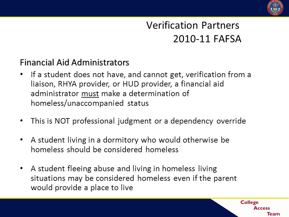 Financial Aid Administrators If a student does not have, and cannot get, verification from a liaison, RHYA provider, or HUD provider, a financial aid administrator must make a determination of homeless/unaccompanied status This is NOT professional judgment or a dependency override A student living in a dormitory who would otherwise be homeless should be considered homeless A student fleeing abuse and living in homeless living situations may be considered homeless even if the parent would provide a place to live Verification Partners 2010-11 FAFSA