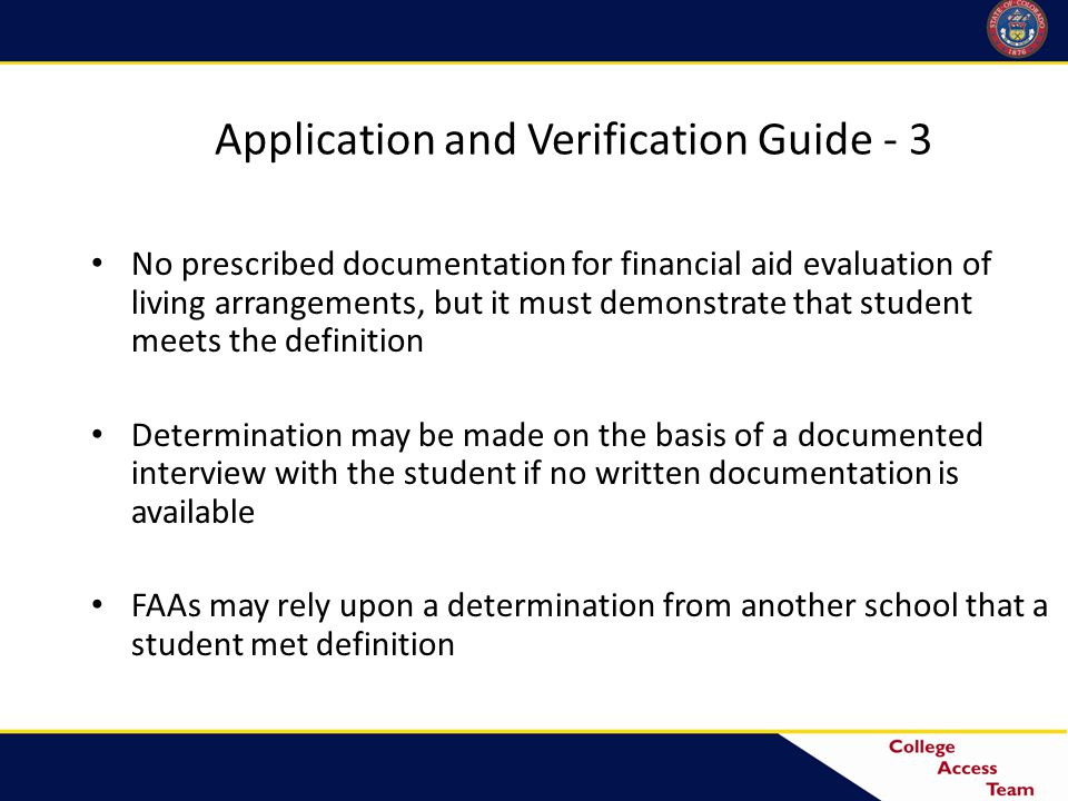 Application and Verification Guide - 3 No prescribed documentation for financial aid evaluation of living arrangements, but it must demonstrate that student meets the definition Determination may be made on the basis of a documented interview with the student if no written documentation is available FAAs may rely upon a determination from another school that a student met definition