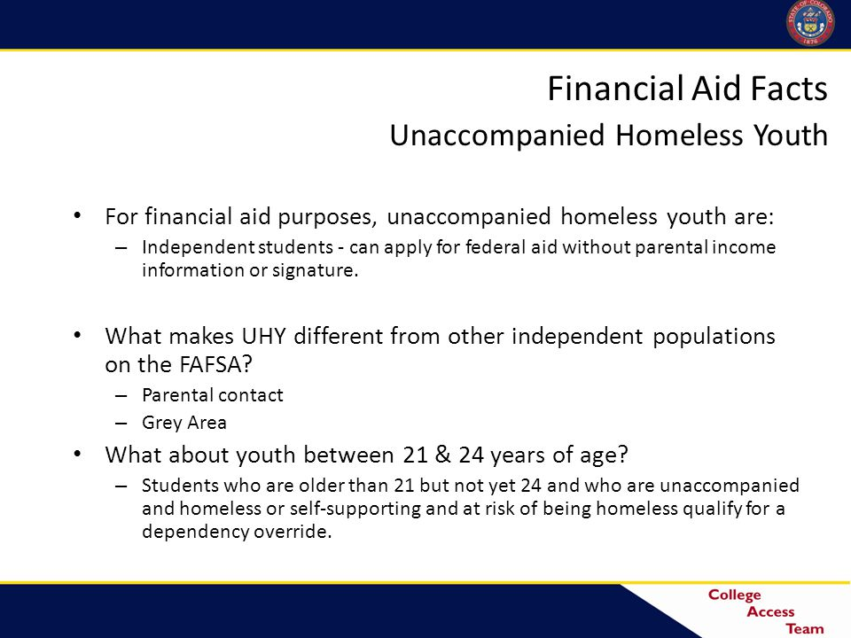 Financial Aid Facts Unaccompanied Homeless Youth For financial aid purposes, unaccompanied homeless youth are: – Independent students - can apply for federal aid without parental income information or signature.