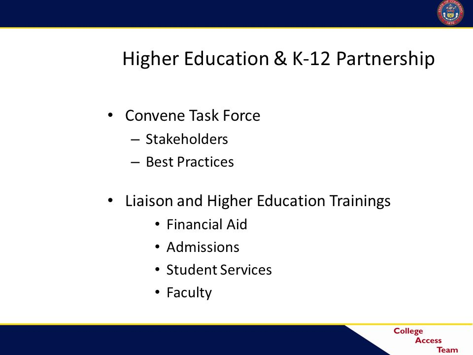 Higher Education & K-12 Partnership Convene Task Force – Stakeholders – Best Practices Liaison and Higher Education Trainings Financial Aid Admissions Student Services Faculty