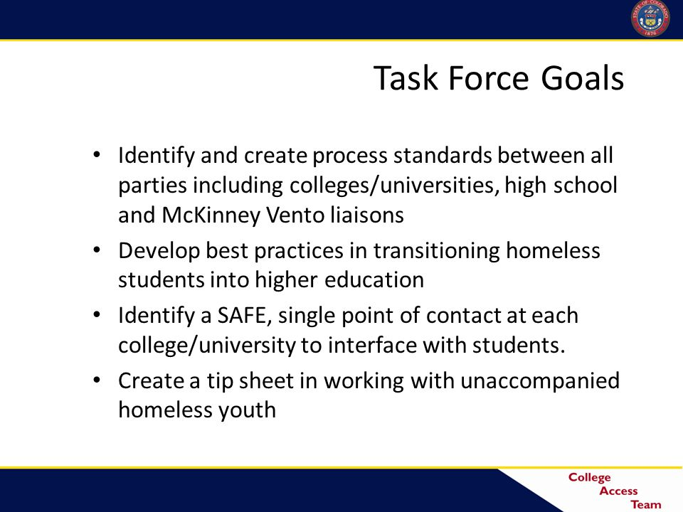 Task Force Goals Identify and create process standards between all parties including colleges/universities, high school and McKinney Vento liaisons Develop best practices in transitioning homeless students into higher education Identify a SAFE, single point of contact at each college/university to interface with students.