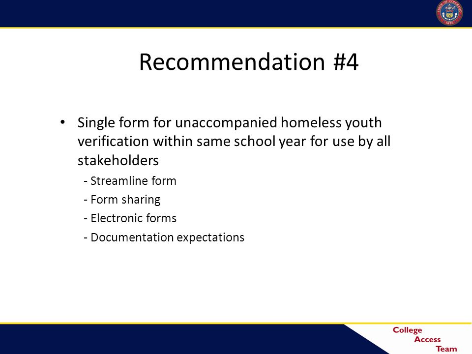 Recommendation #4 Single form for unaccompanied homeless youth verification within same school year for use by all stakeholders - Streamline form - Form sharing - Electronic forms - Documentation expectations