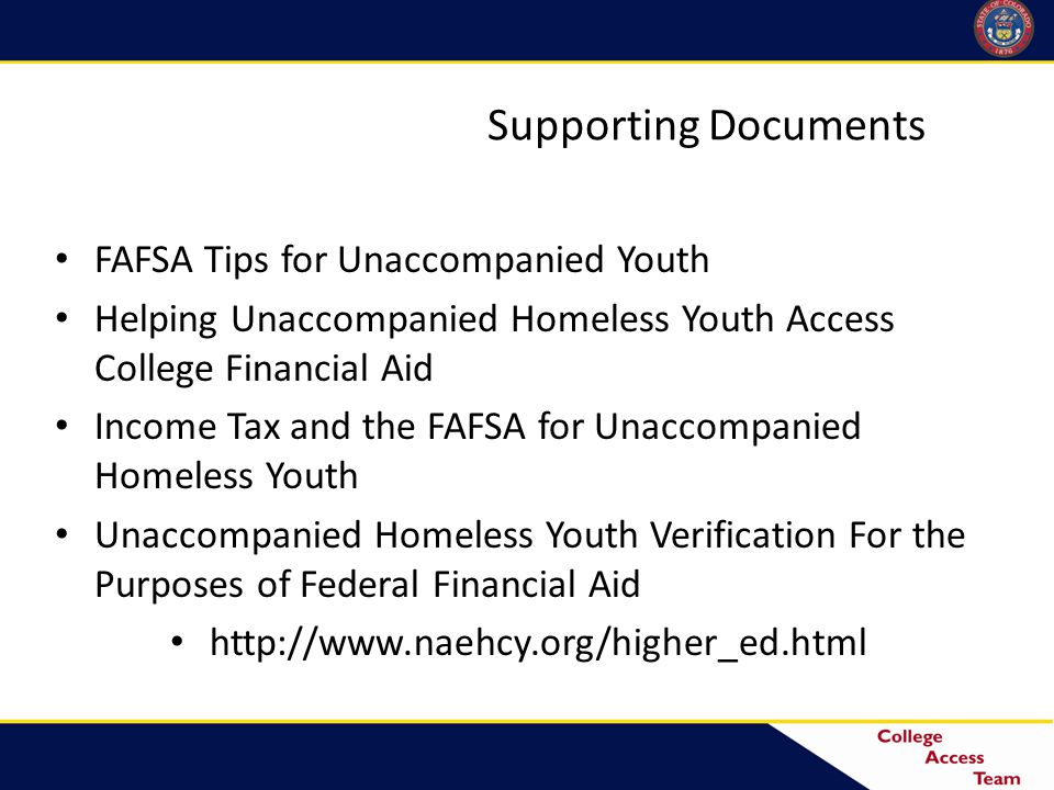 Supporting Documents FAFSA Tips for Unaccompanied Youth Helping Unaccompanied Homeless Youth Access College Financial Aid Income Tax and the FAFSA for Unaccompanied Homeless Youth Unaccompanied Homeless Youth Verification For the Purposes of Federal Financial Aid http://www.naehcy.org/higher_ed.html 31