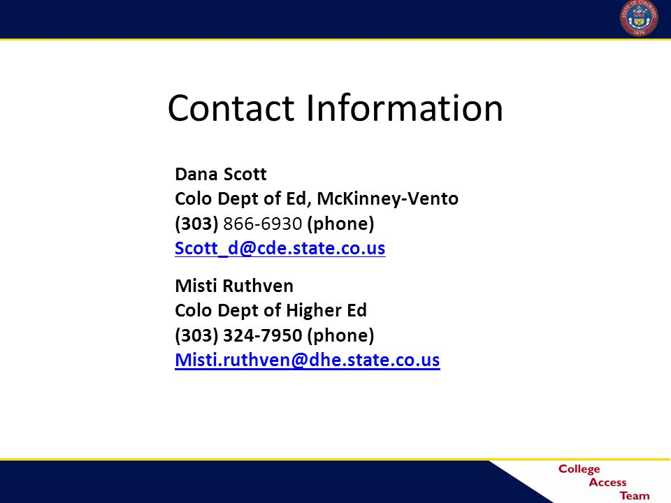 Contact Information Misti Ruthven Colo Dept of Higher Ed (303) 324-7950 (phone) Misti.ruthven@dhe.state.co.us Dana Scott Colo Dept of Ed, McKinney-Vento (303) 866-6930 (phone) Scott_d@cde.state.co.us