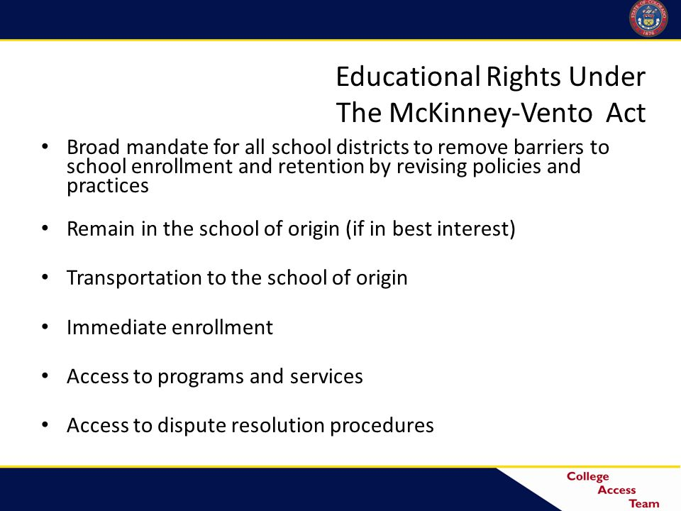 Educational Rights Under The McKinney-Vento Act Broad mandate for all school districts to remove barriers to school enrollment and retention by revising policies and practices Remain in the school of origin (if in best interest) Transportation to the school of origin Immediate enrollment Access to programs and services Access to dispute resolution procedures