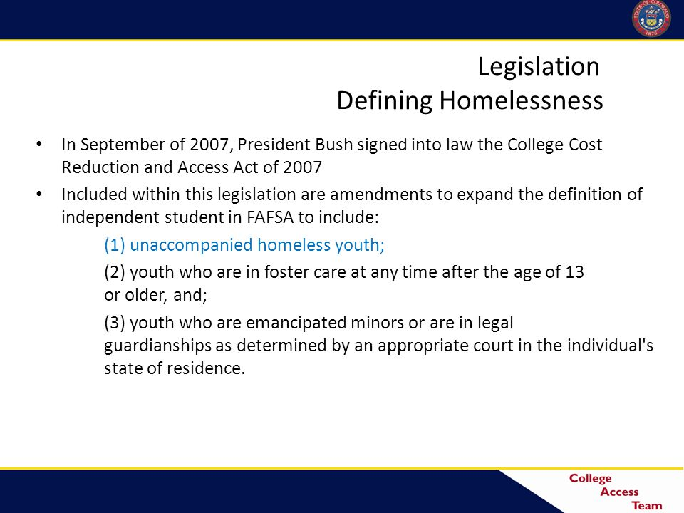 Legislation Defining Homelessness In September of 2007, President Bush signed into law the College Cost Reduction and Access Act of 2007 Included within this legislation are amendments to expand the definition of independent student in FAFSA to include: (1) unaccompanied homeless youth; (2) youth who are in foster care at any time after the age of 13 or older, and; (3) youth who are emancipated minors or are in legal guardianships as determined by an appropriate court in the individual s state of residence.