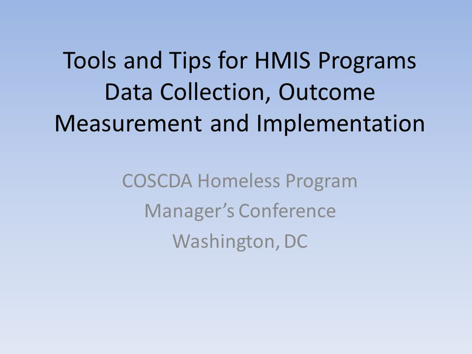 Tools and Tips for HMIS Programs Data Collection, Outcome Measurement and Implementation COSCDA Homeless Program Manager's Conference Washington, DC
