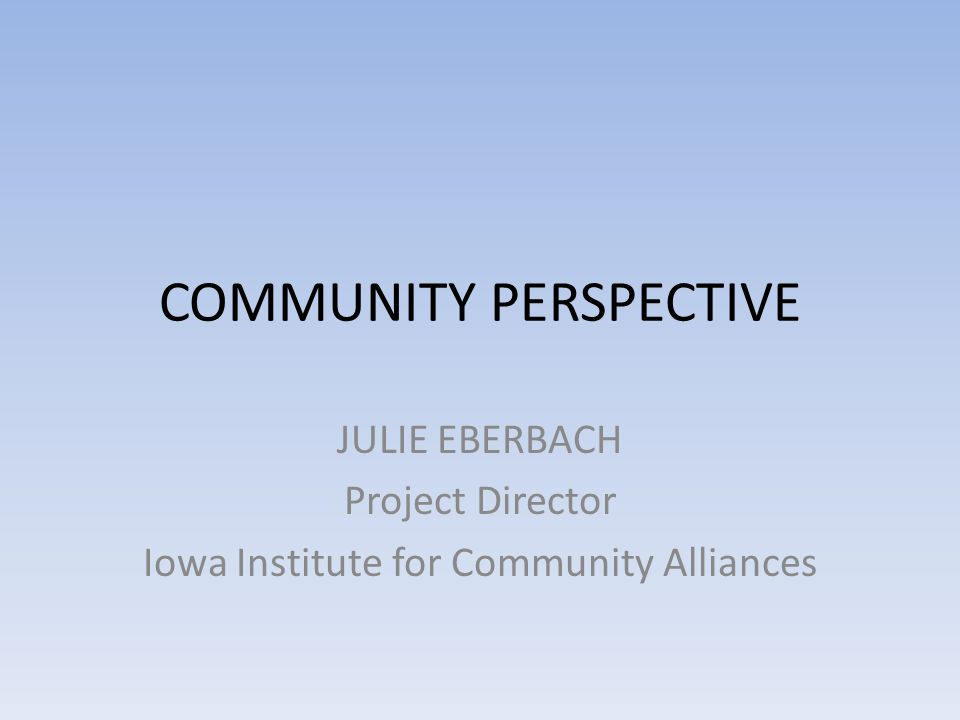 COMMUNITY PERSPECTIVE JULIE EBERBACH Project Director Iowa Institute for Community Alliances