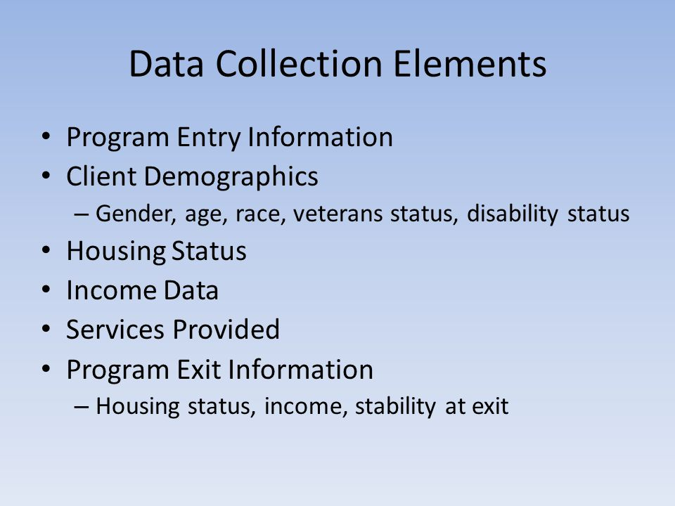 Data Collection Elements Program Entry Information Client Demographics – Gender, age, race, veterans status, disability status Housing Status Income Data Services Provided Program Exit Information – Housing status, income, stability at exit