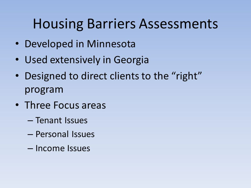 Housing Barriers Assessments Developed in Minnesota Used extensively in Georgia Designed to direct clients to the right program Three Focus areas – Tenant Issues – Personal Issues – Income Issues
