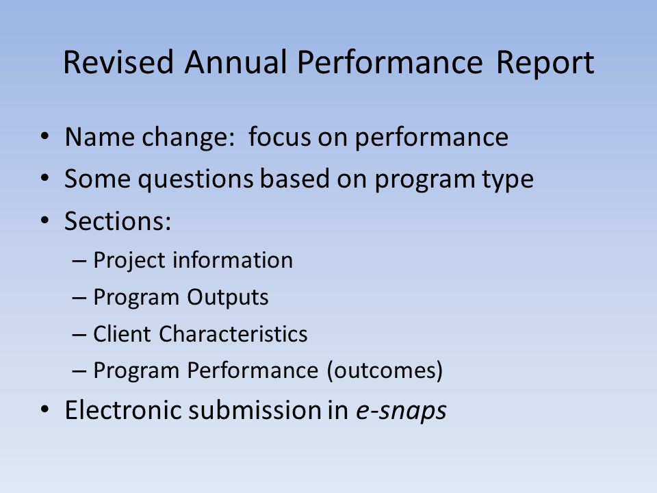 Revised Annual Performance Report Name change: focus on performance Some questions based on program type Sections: – Project information – Program Outputs – Client Characteristics – Program Performance (outcomes) Electronic submission in e-snaps