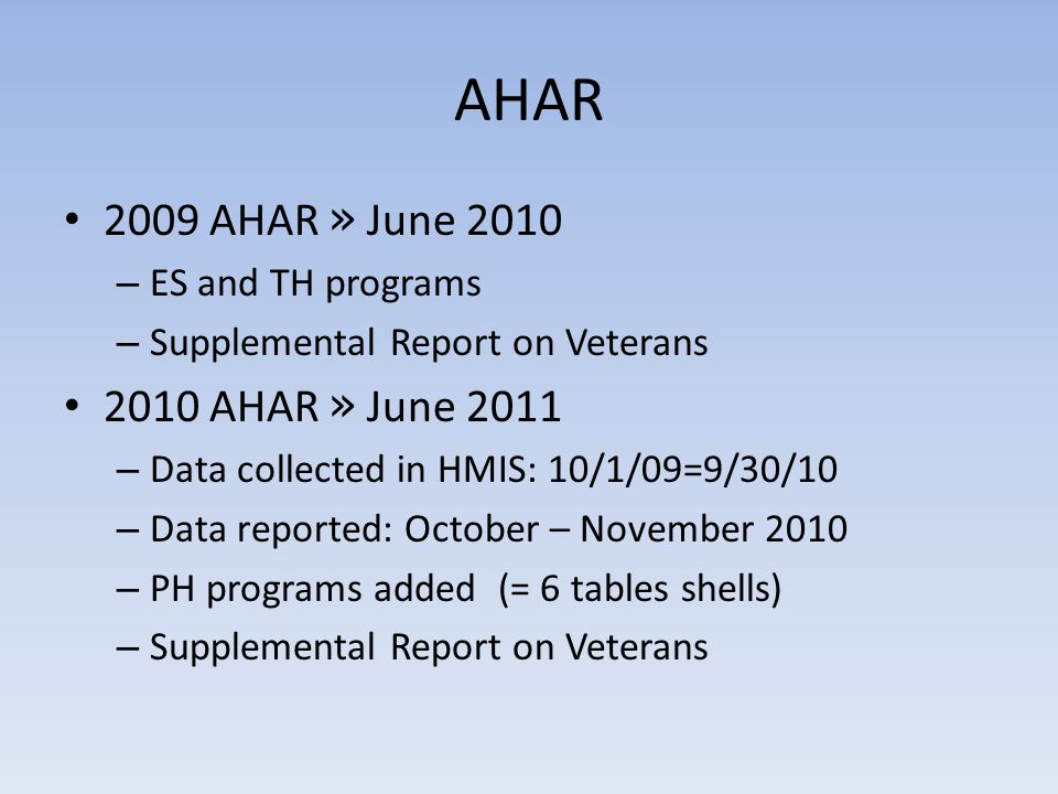 AHAR 2009 AHAR » June 2010 – ES and TH programs – Supplemental Report on Veterans 2010 AHAR » June 2011 – Data collected in HMIS: 10/1/09=9/30/10 – Data reported: October – November 2010 – PH programs added (= 6 tables shells) – Supplemental Report on Veterans