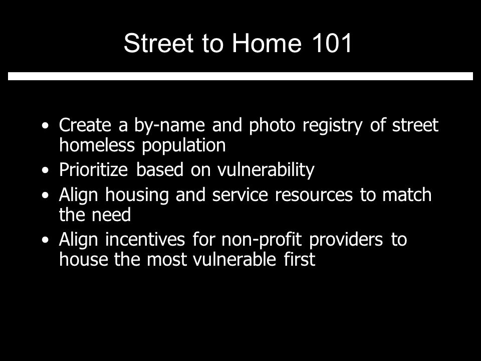 Street to Home 101 Create a by-name and photo registry of street homeless population Prioritize based on vulnerability Align housing and service resources to match the need Align incentives for non-profit providers to house the most vulnerable first