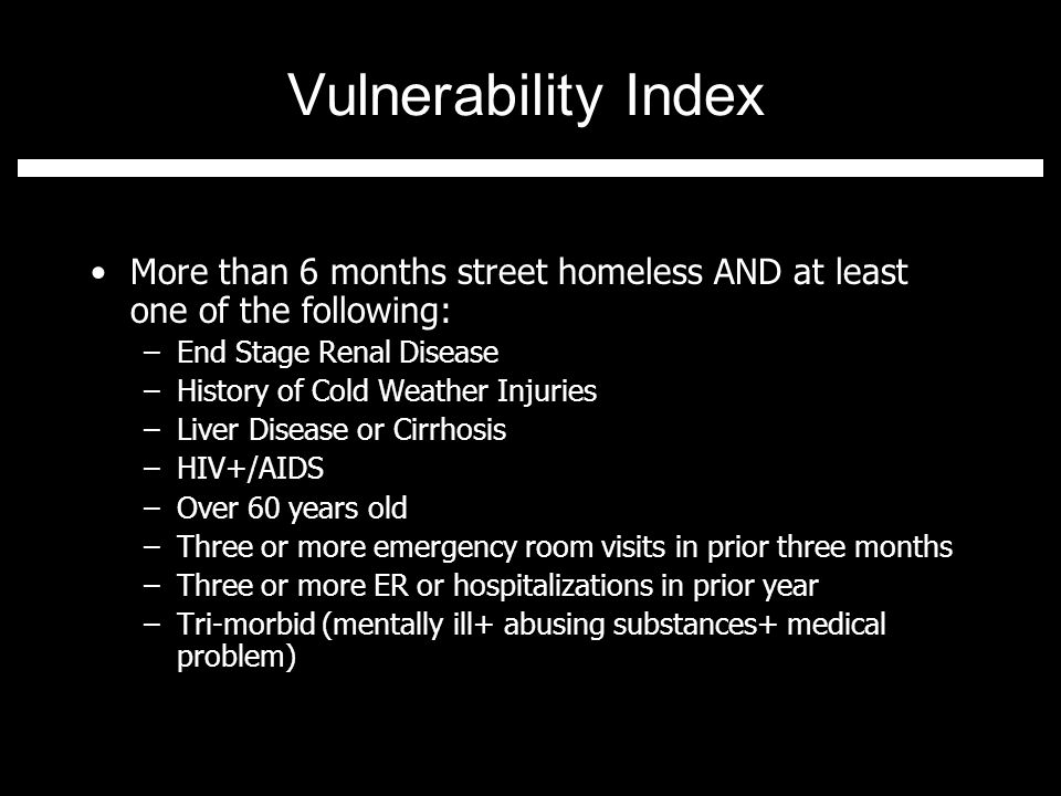 Vulnerability Index More than 6 months street homeless AND at least one of the following: –End Stage Renal Disease –History of Cold Weather Injuries –