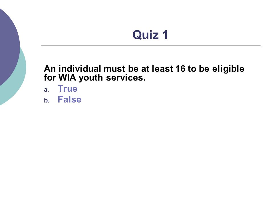 Quiz 1 An individual must be at least 16 to be eligible for WIA youth services. a. True b. False