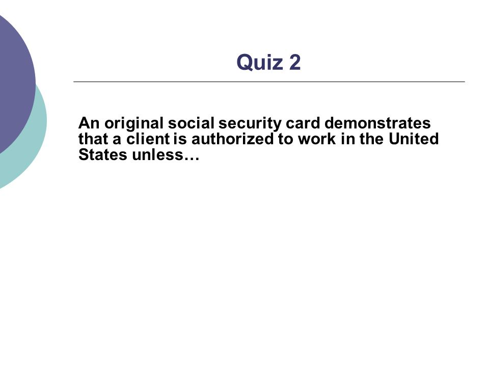 Quiz 2 An original social security card demonstrates that a client is authorized to work in the United States unless…