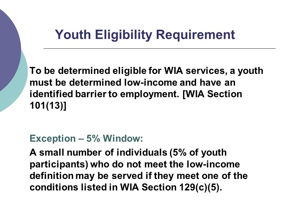 Youth Eligibility Requirement To be determined eligible for WIA services, a youth must be determined low-income and have an identified barrier to employment.