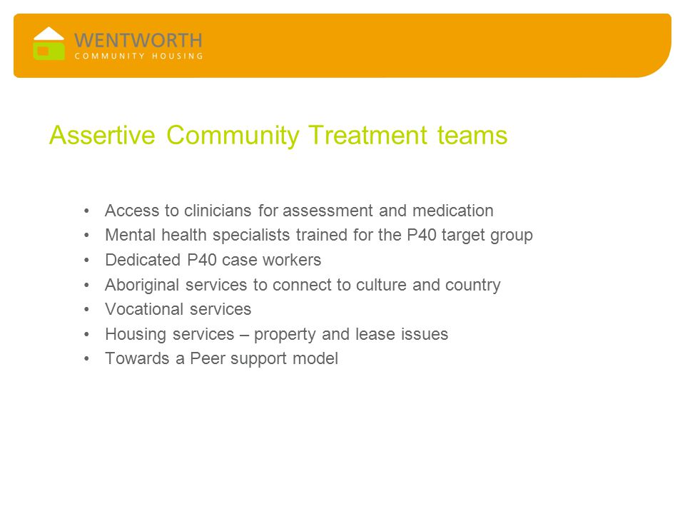 Assertive Community Treatment teams Access to clinicians for assessment and medication Mental health specialists trained for the P40 target group Dedicated P40 case workers Aboriginal services to connect to culture and country Vocational services Housing services – property and lease issues Towards a Peer support model
