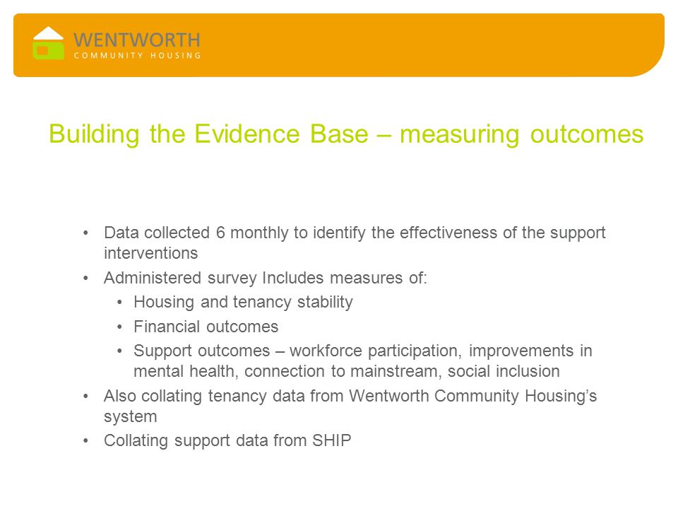 Building the Evidence Base – measuring outcomes Data collected 6 monthly to identify the effectiveness of the support interventions Administered survey Includes measures of: Housing and tenancy stability Financial outcomes Support outcomes – workforce participation, improvements in mental health, connection to mainstream, social inclusion Also collating tenancy data from Wentworth Community Housing's system Collating support data from SHIP