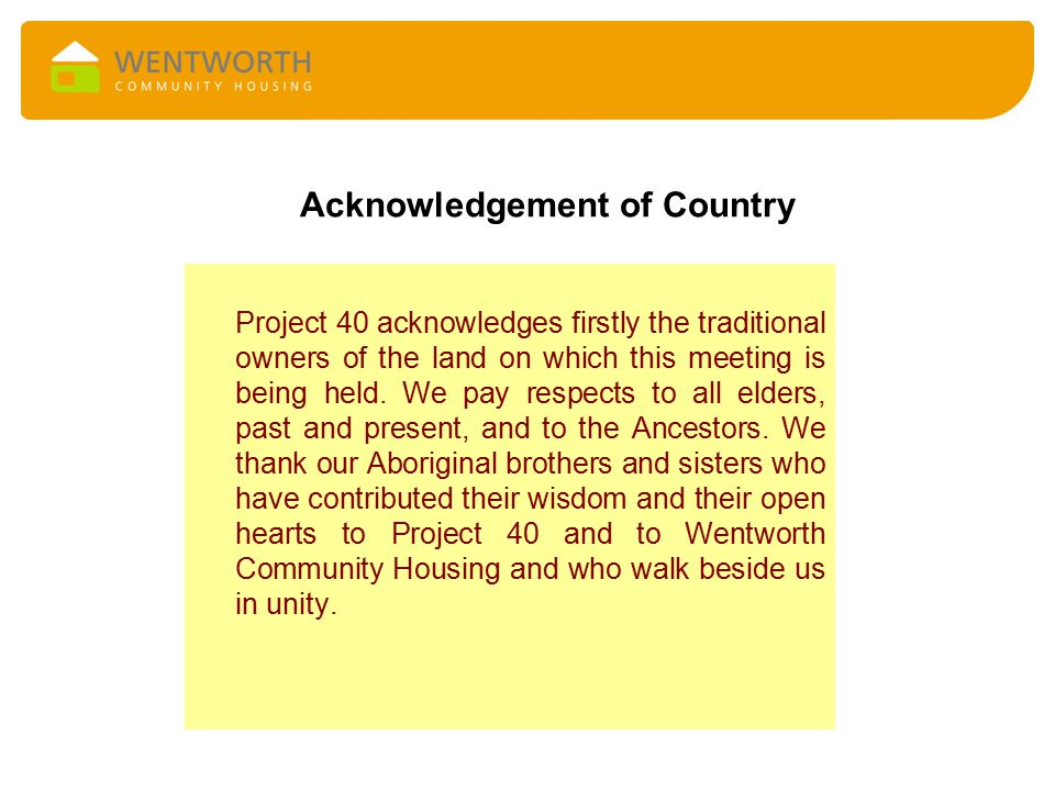 Acknowledgement of Country Project 40 acknowledges firstly the traditional owners of the land on which this meeting is being held.