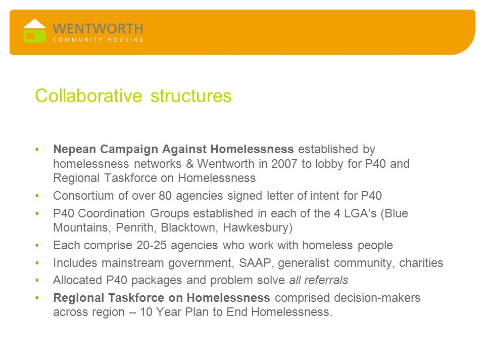 Collaborative structures Nepean Campaign Against Homelessness established by homelessness networks & Wentworth in 2007 to lobby for P40 and Regional Taskforce on Homelessness Consortium of over 80 agencies signed letter of intent for P40 P40 Coordination Groups established in each of the 4 LGA's (Blue Mountains, Penrith, Blacktown, Hawkesbury) Each comprise 20-25 agencies who work with homeless people Includes mainstream government, SAAP, generalist community, charities Allocated P40 packages and problem solve all referrals Regional Taskforce on Homelessness comprised decision-makers across region – 10 Year Plan to End Homelessness.