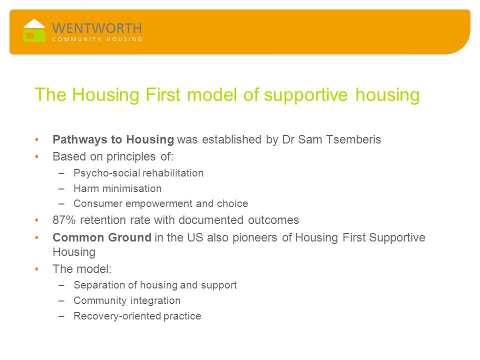 The Housing First model of supportive housing Pathways to Housing was established by Dr Sam Tsemberis Based on principles of: –Psycho-social rehabilit