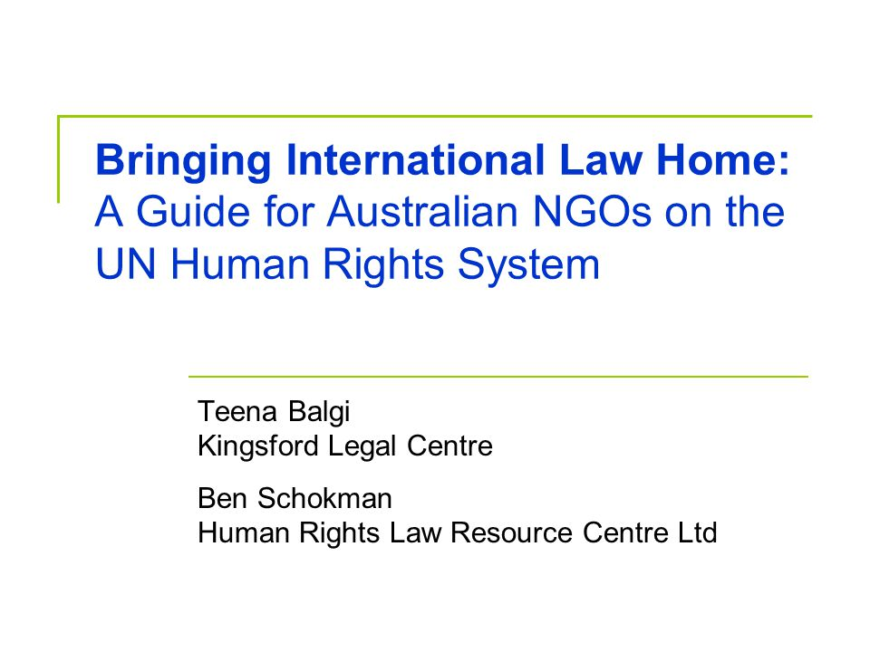 Bringing International Law Home: A Guide for Australian NGOs on the UN Human Rights System Teena Balgi Kingsford Legal Centre Ben Schokman Human Rights Law Resource Centre Ltd