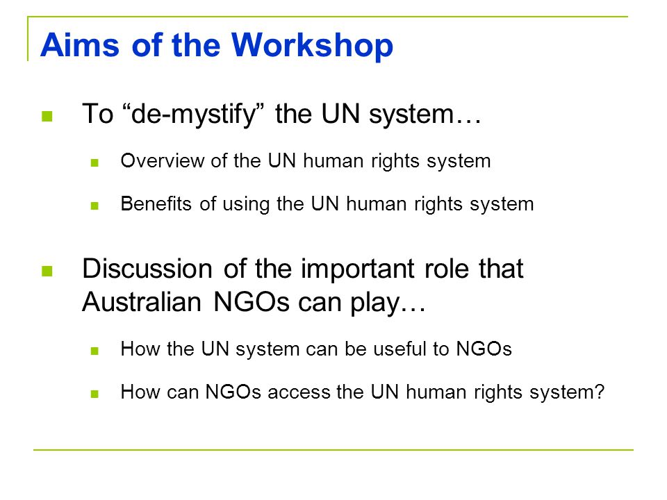 Aims of the Workshop To de-mystify the UN system… Overview of the UN human rights system Benefits of using the UN human rights system Discussion of the important role that Australian NGOs can play… How the UN system can be useful to NGOs How can NGOs access the UN human rights system?